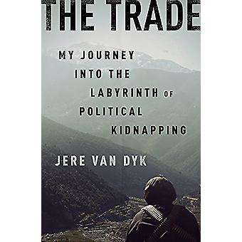 The Trade - My Journey into the Labyrinth of Political Kidnapping by J