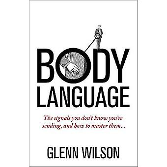 Body Language - The Signals You Don't Know You're Sending - and How to