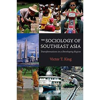 The Sociology of Southeast Asia - Transformations in a Developing Regi