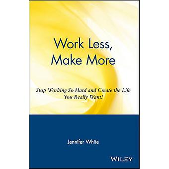 Work Less Make More Stop Working So Hard and Create the Life You Really Want by White & Jennifer