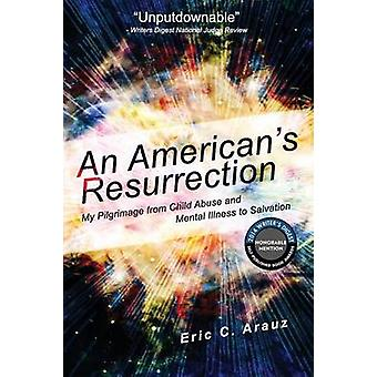 An Americans Resurrection My Pilgrimage from Child Abuse and Mental Illness to Salvation by Arauz & Eric C.