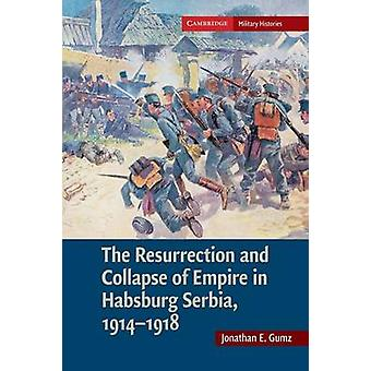 The Resurrection and Collapse of Empire in Habsburg Serbia 19141918 Volume 1 by Jonathan E. United States Military Academy Gumz
