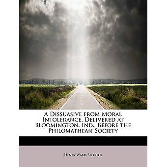 A Dissuasive from Moral Intolerance Delivered at Bloomington Ind. Before the Philomathean Society by Beecher & Henry Ward