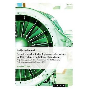 Optimierung des Technologieauswahlprozesses im Unternehmen RollsRoyce DeutschlandProjektmanagement Transfernachweis zur Zertifizierung ProjektmanagementFachmann GPM by Lachmund & Nadja