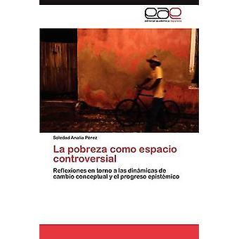 La Pobreza Como Espacio Controversial by P. Rez & Soledad Anal