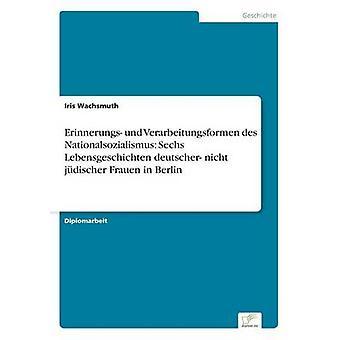 Erinnerungs Und Verarbeitungsformen des Artikelfolge Sechs Lebensgeschichten Deutscher Nicht Jdischer Frauen in Berlin durch & Iris Wachsmuth