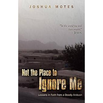 Not the Place to Ignore Me Lessons in Faith from a Deadly Ambush by Motes & Joshua