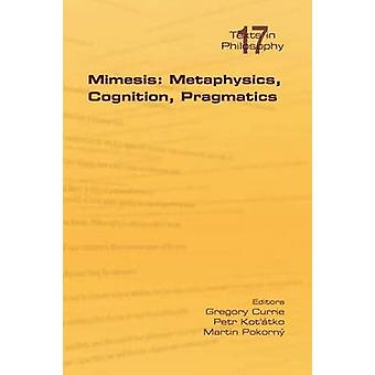Mimesis Metaphysics Cognition Pragmatics by Currie & Gregory