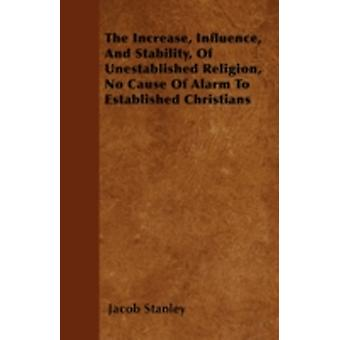 The Increase Influence And Stability Of Unestablished Religion No Cause Of Alarm To Established Christians by Stanley & Jacob