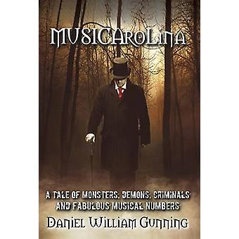 MUSICAroLina A Tale of Monsters Demons Criminals and Fabulous Musical Numbers by Gunning & Daniel William