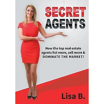 Secret Agents How the top real estate agents list more sellmore  dominate the market by B. & Lisa