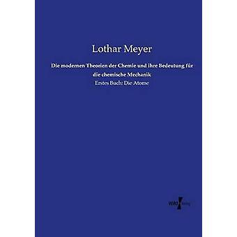 Die modernen Theorien der Chemie und ihre Bedeutung fr die chemische MechanikErstes Buch Die Atome by Meyer & Lothar