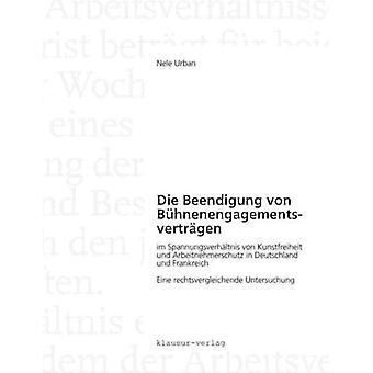 Die Beendigung von Bhnenengagementsvertrgen im Spannungsverhltnis von Kunstfreiheit und Arbeitnehmerschutz in Deutschland und Frankreich by Urban & Nele