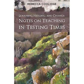 Learning Healing and Change  Notes on Teaching in Testing Times by Rebecca Coolidge