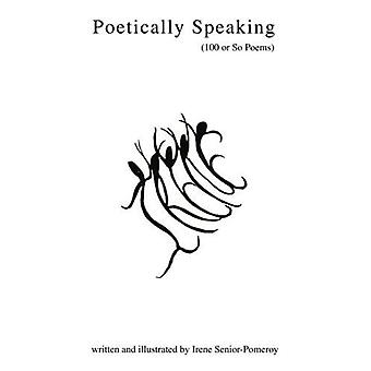 Poetically Speaking: (100 or So Poems)