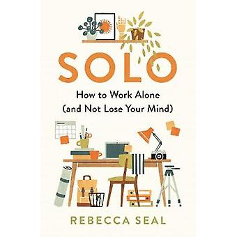 Solo How to Work Alone and Not Lose Your Mind