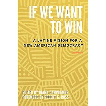 If We Want to Win  A Latine Vision for a New American Democracy by Edited by Diana Campoamor