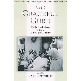 The Graceful Guru Hindu Female Gurus in India and the United States by Pechilis & Karen