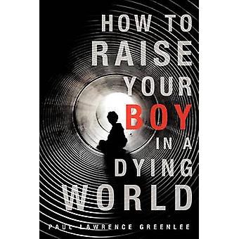 How to Raise Your Boy in a Dying World by Greenlee & Paul Lawrence