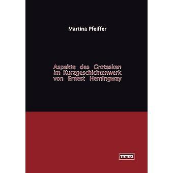 Aspekte des Grotesken im Kurzgeschichtenwerk von Ernest Hemingway by Pfeiffer & Martina