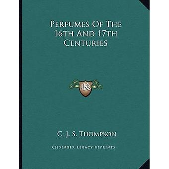 Perfumes of the 16th and 17th Centuries by C J S Thompson - 978116306