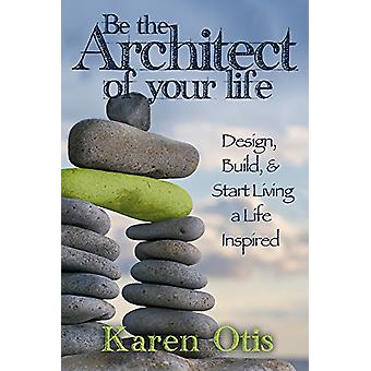 Be the Architect of Your Life - Design - Build - & Start Living a Life