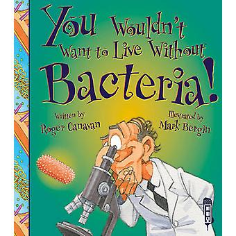 You Wouldn't Want to Live Without Bacteria! by Roger Canavan - Bergin