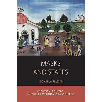 Masks and Staffs Identity Politics in the Cameroon Grassfields by Pelican & Michaela