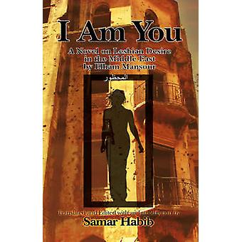 I Am You Ana Hiya Anti A Novel on Lesbian Desire in the Middle East by Elham Mansour. Translated and Edited with an Introduction by Samir Hab by Mansur & Ilham