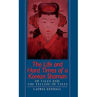 Life and Hard Times of a Korean Shaman Of Tales and the Telling of Tales door Kendall & Laurel