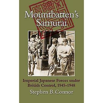 Mountbattens Samurai Imperial Japanese Army and Navy Forces under British Control in Southeast Asia 19451948 by Connor & Stephen B