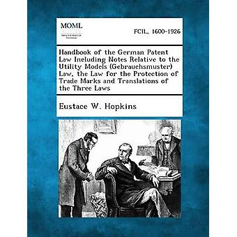 Handbook of the German Patent Law Including Notes Relative to the Utility Models Gebrauchsmuster Law the Law for the Protection of Trade Marks and Translations of the Three Laws by Hopkins & Eustace W.