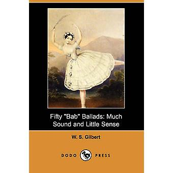 Fifty Bab Ballads Much Sound and Little Sense Dodo Press by Gilbert & William Schwenck