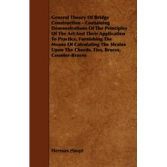 General Theory of Bridge Construction  Containing Demonstrations of the Principles of the Art and Their Application to Practice Furnishing the Means by Haupt & Herman