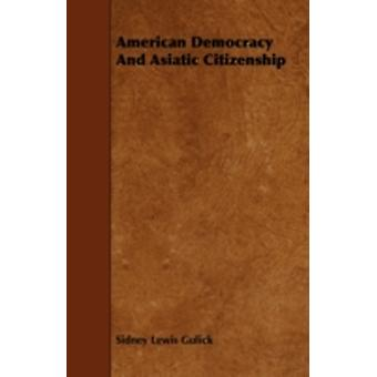 American Democracy And Asiatic Citizenship by Gulick & Sidney Lewis