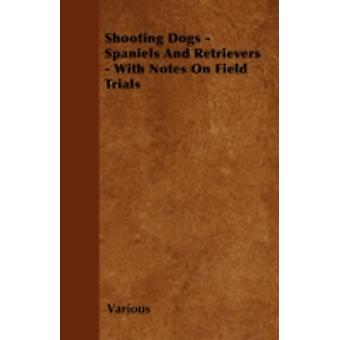 Shooting Dogs  Spaniels and Retrievers  With Notes on Field Trials by Various