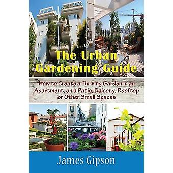 The Urban Gardening Guide How to Create a Thriving Garden in an Apartment on a Patio Balcony Rooftop or Other Small Spaces by Gipson & James