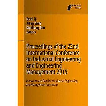 Proceedings of the 22nd International Conference on Industrial Engineering and Engineering Management 2015  Innovation and Practice in Industrial Engineering and Management Volume 2 by Qi & Ershi
