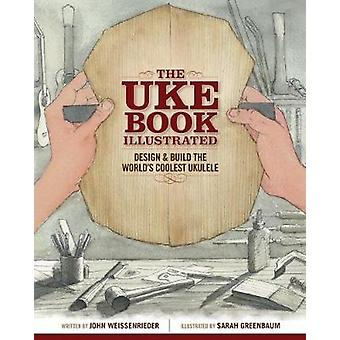 The Uke Book Illustrated - Design and Build the World's Coolest Ukulel