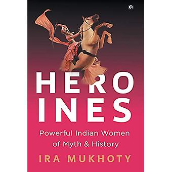 Heroines - Powerful Indian Women of Myth and History by Ira  Mukhoty -