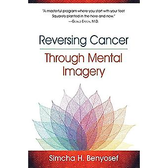 Reversing Cancer Through Mental Imagery by Simcha H Benyosef - 978188