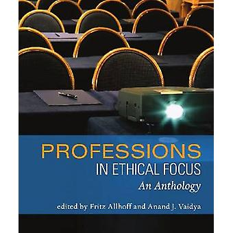 Professions in Ethical Focus - An Anthology by Fritz Allhoff - Anand J