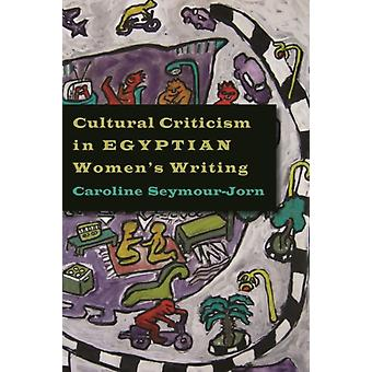 Cultural Criticism in Egyptian Womens Writing by Caroline SeymourJorn