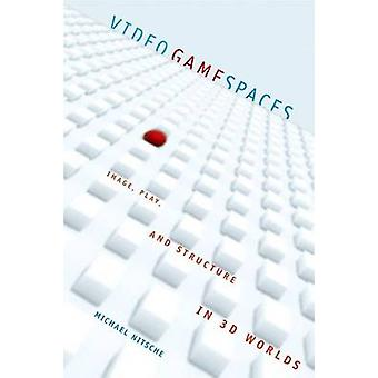 Video Game Spaces  Image Play and Structure in 3D Worlds by Michael Nitsche
