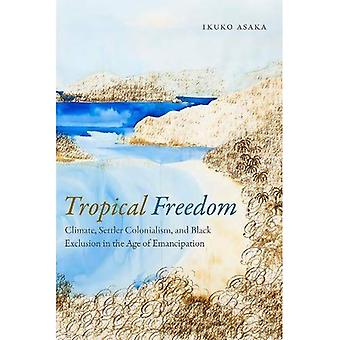 Tropical Freedom: Climate, Settler Colonialism, and Black Exclusion in the Age� of Emancipation