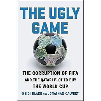 Het lelijk spel: De corruptie van de Fifa en de Qatarese Plot te kopen van de World Cup