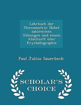 Lehrbuch der Stereometrie Nebst zahlreichen Uebungen und einem Abschnitt ber Krystallographie  Scholars Choice Edition by Sauerbeck & Paul Julius