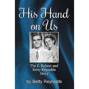His Hand on Us The E. Robert Reynolds Jr. Story by Reynolds & Betty E.