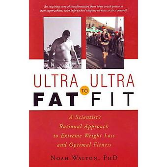 Ultra-Fat to Ultra-Fit - A Scientist's Rational Approach to Extreme We