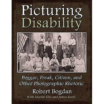 Picturing Disability - Beggar - Freak - Citizen and Other Photographic